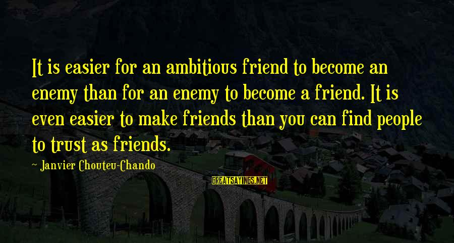 Friends You Love Sayings By Janvier Chouteu-Chando: It is easier for an ambitious friend to become an enemy than for an enemy