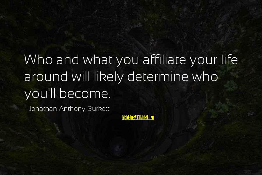 Friends You Love Sayings By Jonathan Anthony Burkett: Who and what you affiliate your life around will likely determine who you'll become.