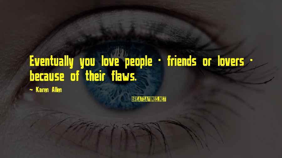 Friends You Love Sayings By Karen Allen: Eventually you love people - friends or lovers - because of their flaws.