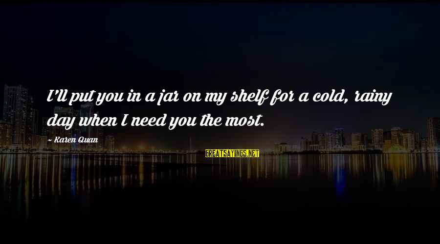 Friends You Love Sayings By Karen Quan: I'll put you in a jar on my shelf for a cold, rainy day when