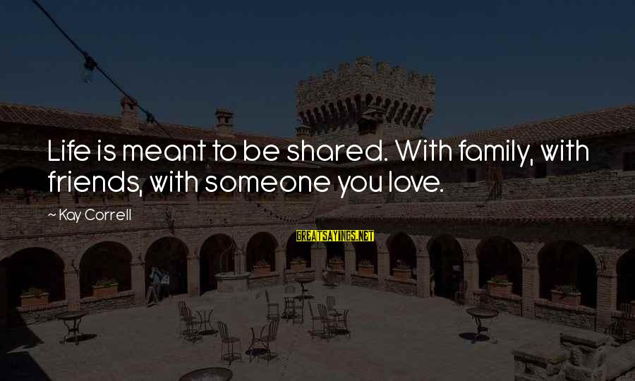 Friends You Love Sayings By Kay Correll: Life is meant to be shared. With family, with friends, with someone you love.