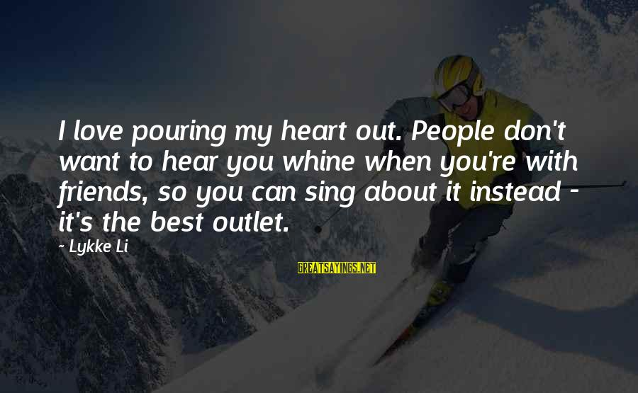 Friends You Love Sayings By Lykke Li: I love pouring my heart out. People don't want to hear you whine when you're