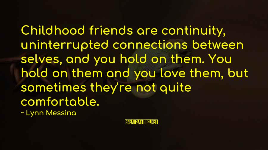 Friends You Love Sayings By Lynn Messina: Childhood friends are continuity, uninterrupted connections between selves, and you hold on them. You hold