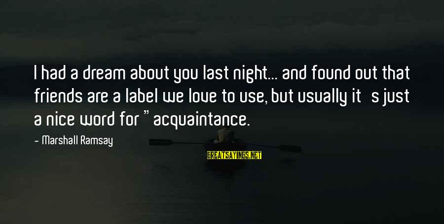 Friends You Love Sayings By Marshall Ramsay: I had a dream about you last night... and found out that friends are a