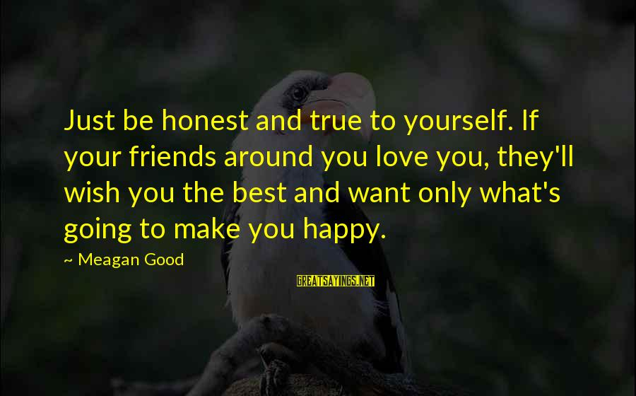 Friends You Love Sayings By Meagan Good: Just be honest and true to yourself. If your friends around you love you, they'll