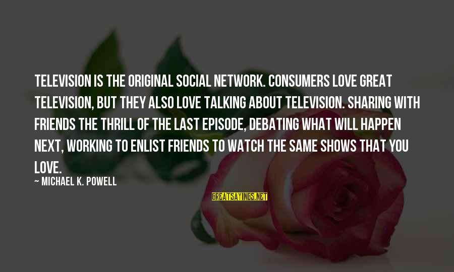 Friends You Love Sayings By Michael K. Powell: Television is the original social network. Consumers love great television, but they also love talking