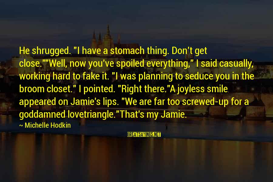 """Friends You Love Sayings By Michelle Hodkin: He shrugged. """"I have a stomach thing. Don't get close.""""""""Well, now you've spoiled everything,"""" I"""