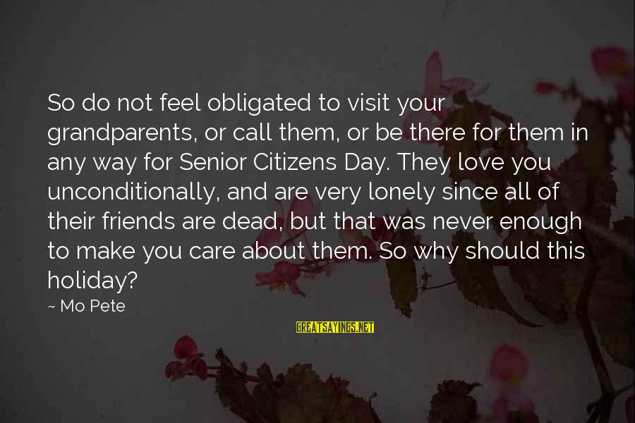Friends You Love Sayings By Mo Pete: So do not feel obligated to visit your grandparents, or call them, or be there
