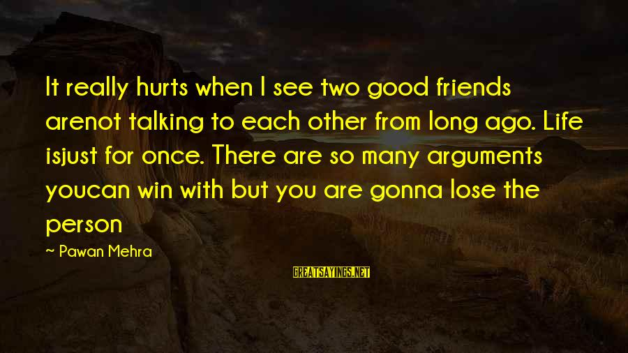 Friends You Love Sayings By Pawan Mehra: It really hurts when I see two good friends arenot talking to each other from
