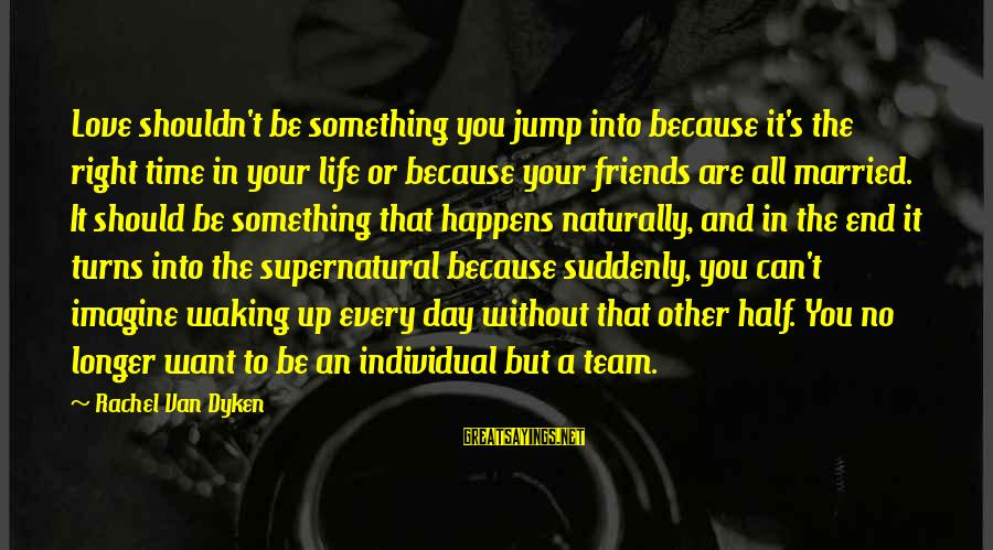 Friends You Love Sayings By Rachel Van Dyken: Love shouldn't be something you jump into because it's the right time in your life