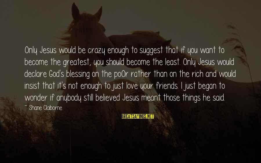 Friends You Love Sayings By Shane Claiborne: Only Jesus would be crazy enough to suggest that if you want to become the