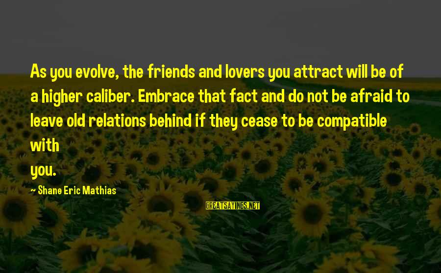 Friends You Love Sayings By Shane Eric Mathias: As you evolve, the friends and lovers you attract will be of a higher caliber.