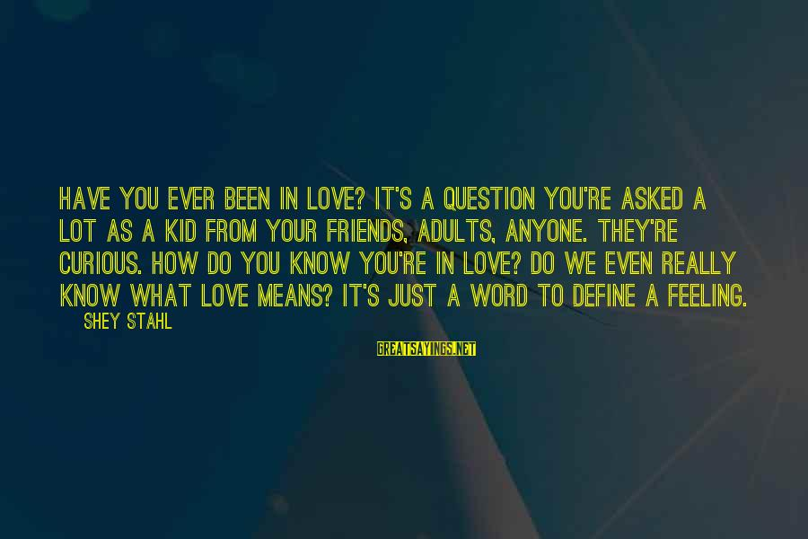 Friends You Love Sayings By Shey Stahl: Have you ever been in love? It's a question you're asked a lot as a