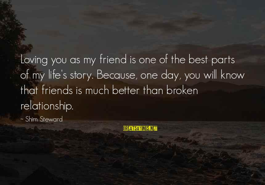 Friends You Love Sayings By Shim Steward: Loving you as my friend is one of the best parts of my life's story.