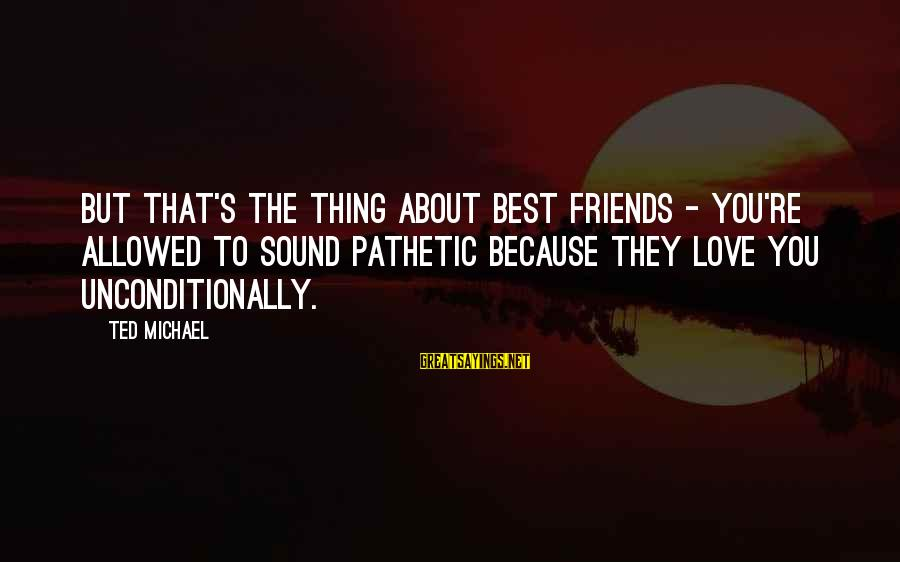 Friends You Love Sayings By Ted Michael: But that's the thing about best friends - you're allowed to sound pathetic because they