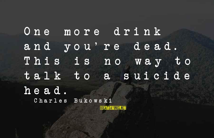 Friends You Thought You Could Trust Sayings By Charles Bukowski: One more drink and you're dead. This is no way to talk to a suicide