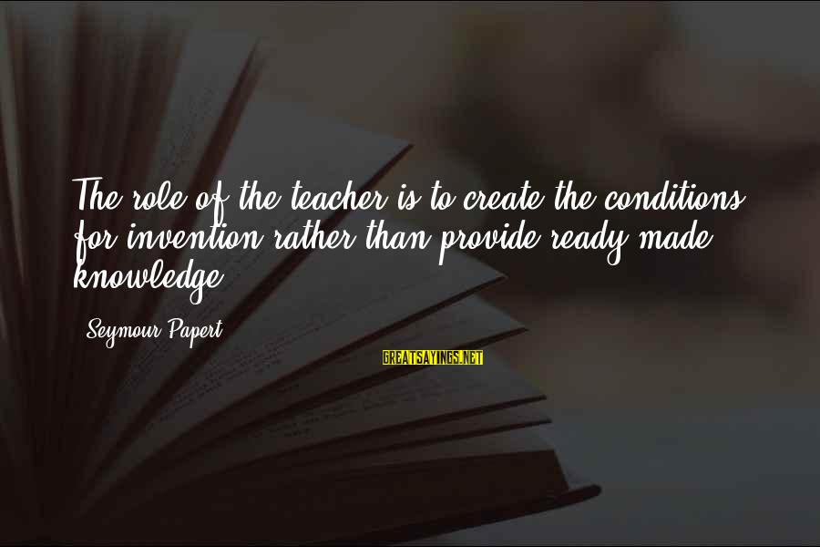Friends You Thought You Could Trust Sayings By Seymour Papert: The role of the teacher is to create the conditions for invention rather than provide