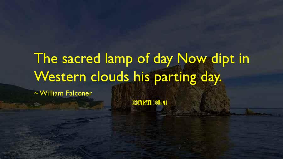 Friends You Thought You Could Trust Sayings By William Falconer: The sacred lamp of day Now dipt in Western clouds his parting day.