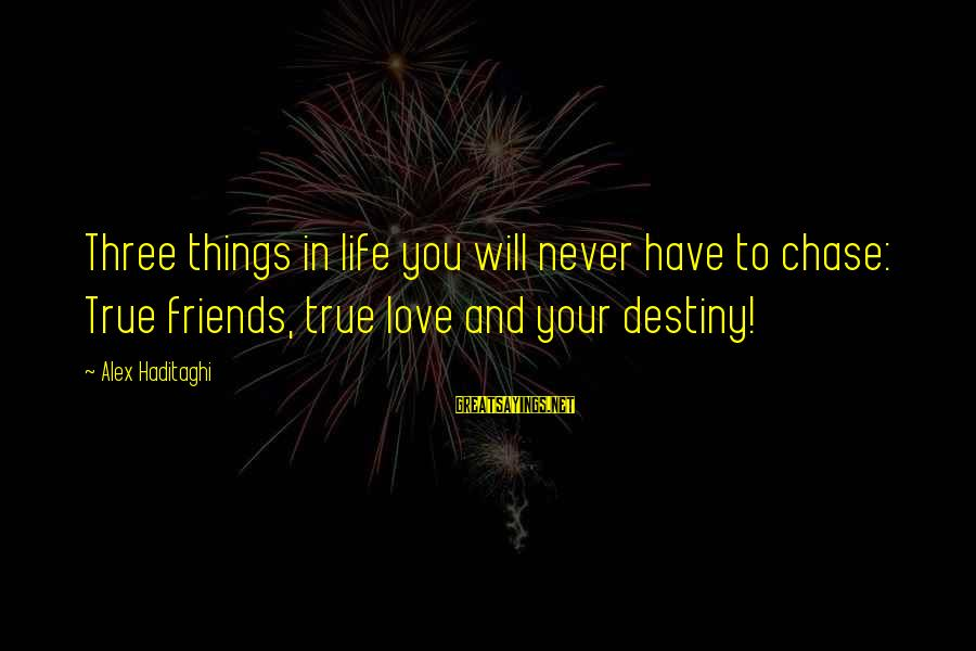 Friendship At First Sight Sayings By Alex Haditaghi: Three things in life you will never have to chase: True friends, true love and