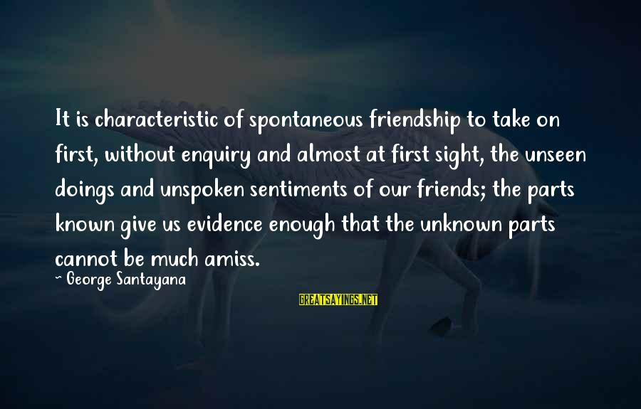 Friendship At First Sight Sayings By George Santayana: It is characteristic of spontaneous friendship to take on first, without enquiry and almost at