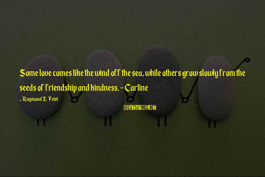 Friendship At First Sight Sayings By Raymond E. Feist: Some love comes like the wind off the sea, while others grow slowly from the
