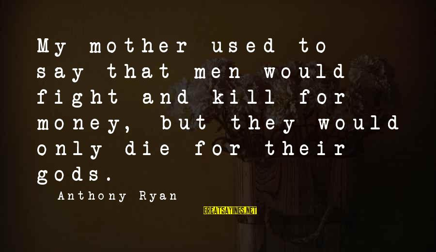 Friendship Continues Sayings By Anthony Ryan: My mother used to say that men would fight and kill for money, but they