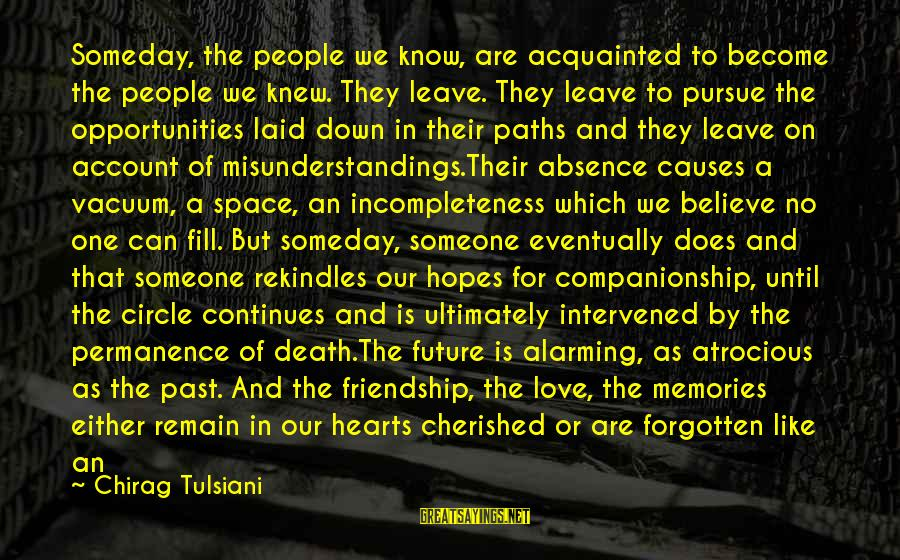 Friendship Continues Sayings By Chirag Tulsiani: Someday, the people we know, are acquainted to become the people we knew. They leave.
