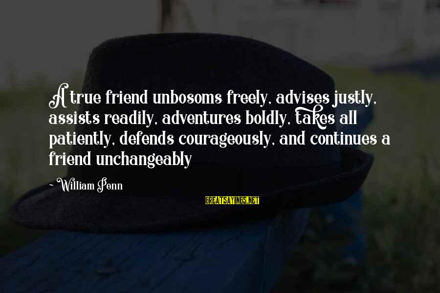 Friendship Continues Sayings By William Penn: A true friend unbosoms freely, advises justly, assists readily, adventures boldly, takes all patiently, defends