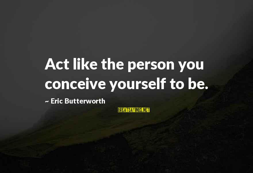 Friendship For Birthday Cards Sayings By Eric Butterworth: Act like the person you conceive yourself to be.