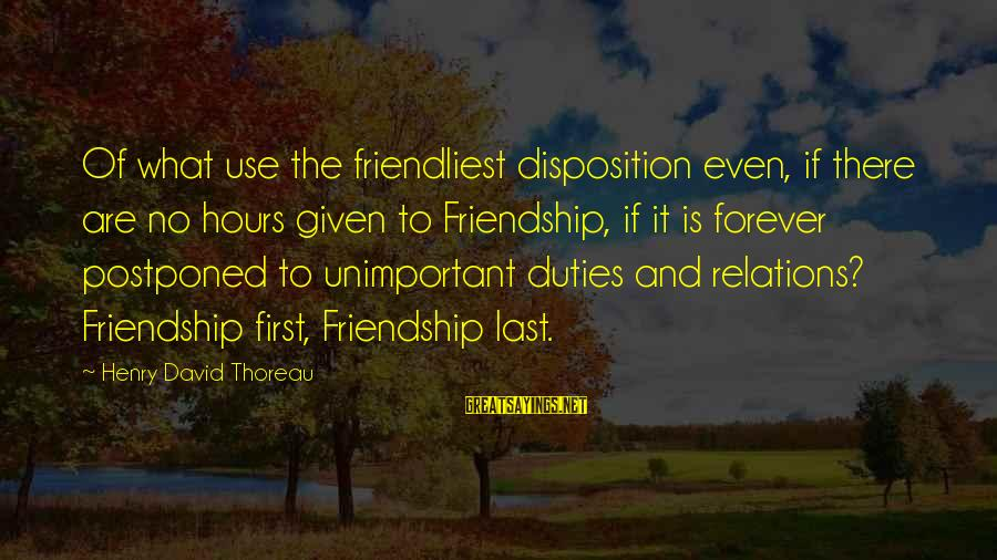 Friendship Lasts Forever Sayings By Henry David Thoreau: Of what use the friendliest disposition even, if there are no hours given to Friendship,