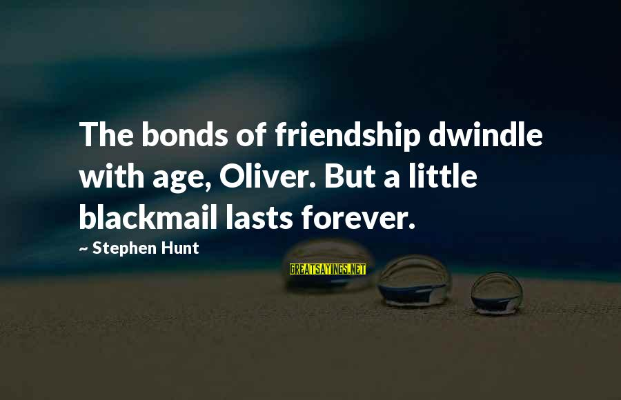 Friendship Lasts Forever Sayings By Stephen Hunt: The bonds of friendship dwindle with age, Oliver. But a little blackmail lasts forever.