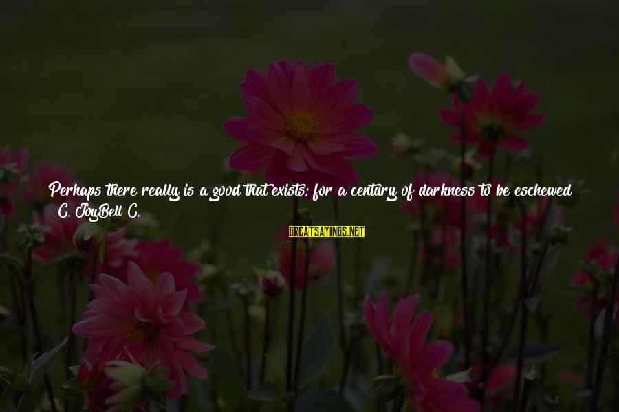 Friendship Up And Down Sayings By C. JoyBell C.: Perhaps there really is a good that exists; for a century of darkness to be