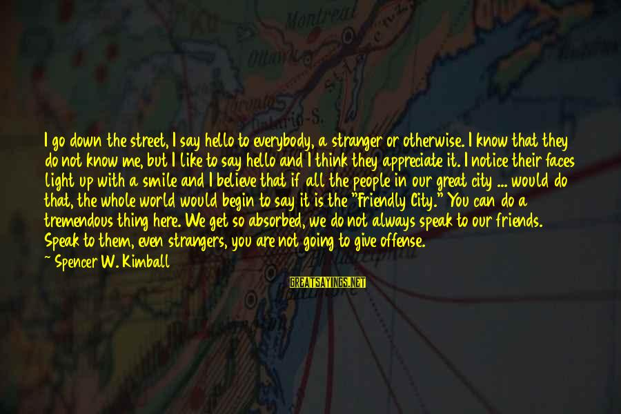 Friendship Up And Down Sayings By Spencer W. Kimball: I go down the street, I say hello to everybody, a stranger or otherwise. I