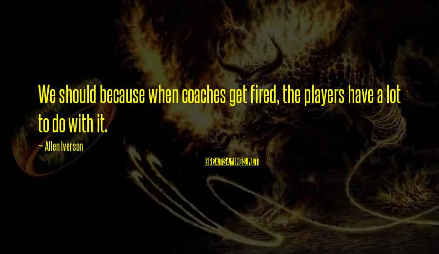 Friendship With Author Sayings By Allen Iverson: We should because when coaches get fired, the players have a lot to do with