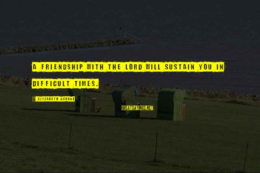 Friendship With Author Sayings By Elizabeth George: A friendship with the Lord will sustain you in difficult times.