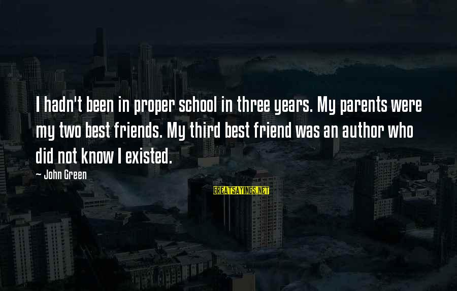 Friendship With Author Sayings By John Green: I hadn't been in proper school in three years. My parents were my two best