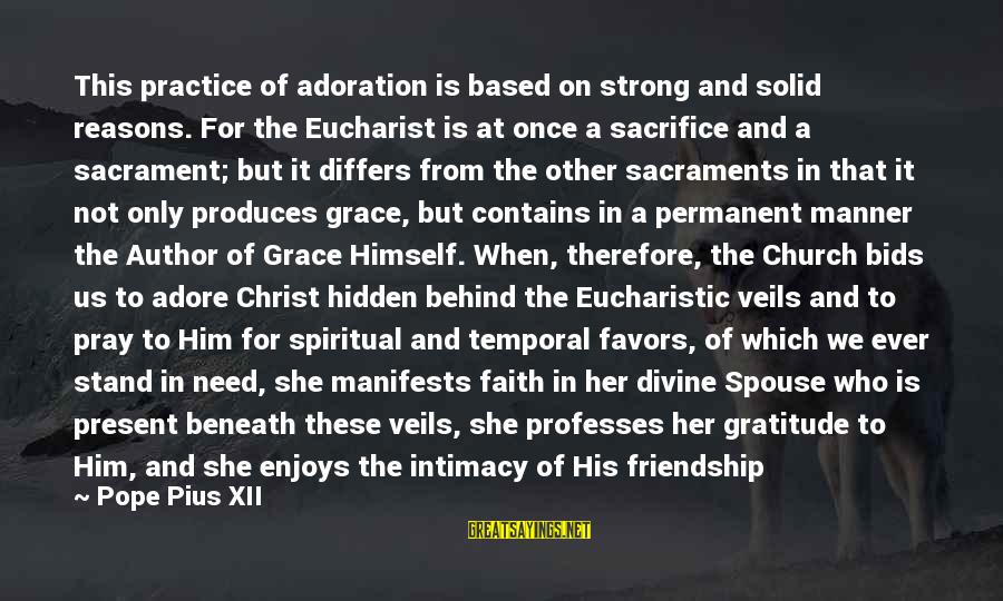 Friendship With Author Sayings By Pope Pius XII: This practice of adoration is based on strong and solid reasons. For the Eucharist is