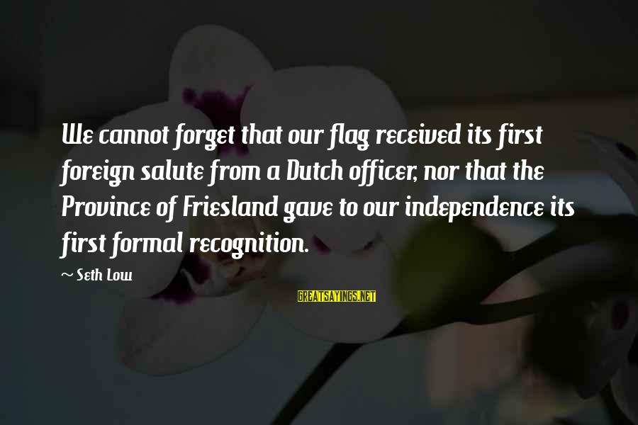 Friesland Sayings By Seth Low: We cannot forget that our flag received its first foreign salute from a Dutch officer,