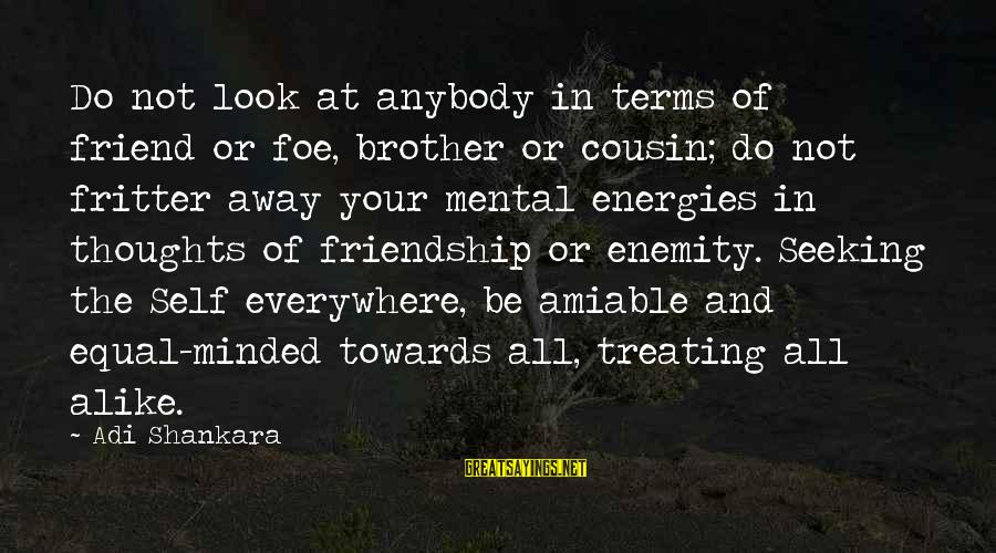 Fritter Sayings By Adi Shankara: Do not look at anybody in terms of friend or foe, brother or cousin; do