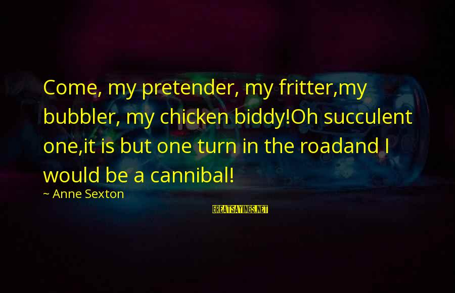 Fritter Sayings By Anne Sexton: Come, my pretender, my fritter,my bubbler, my chicken biddy!Oh succulent one,it is but one turn