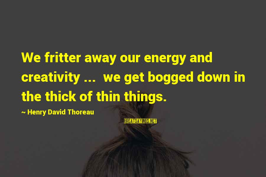 Fritter Sayings By Henry David Thoreau: We fritter away our energy and creativity ... we get bogged down in the thick