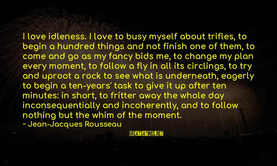 Fritter Sayings By Jean-Jacques Rousseau: I love idleness. I love to busy myself about trifles, to begin a hundred things