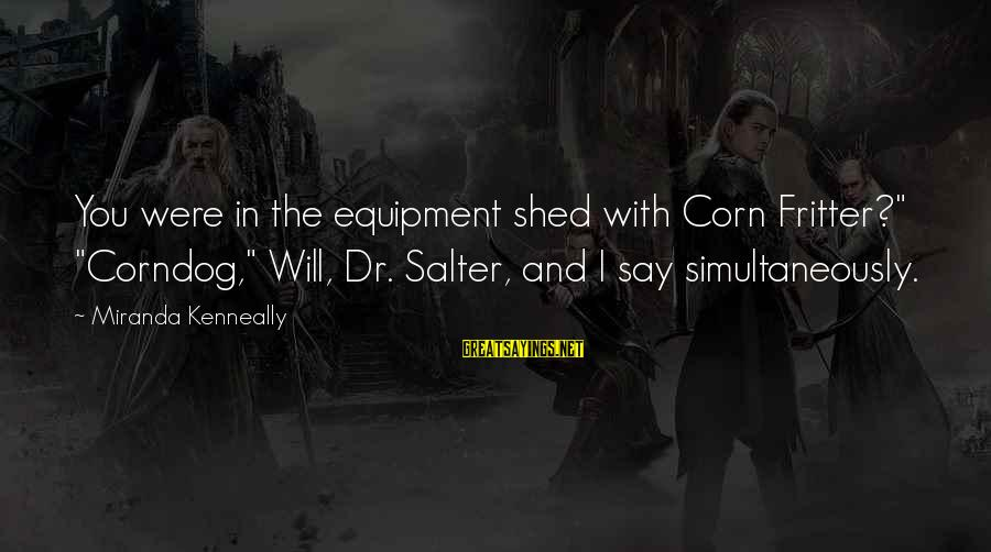 """Fritter Sayings By Miranda Kenneally: You were in the equipment shed with Corn Fritter?"""" """"Corndog,"""" Will, Dr. Salter, and I"""