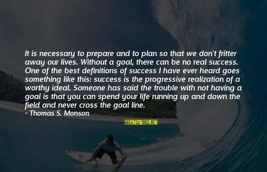 Fritter Sayings By Thomas S. Monson: It is necessary to prepare and to plan so that we don't fritter away our