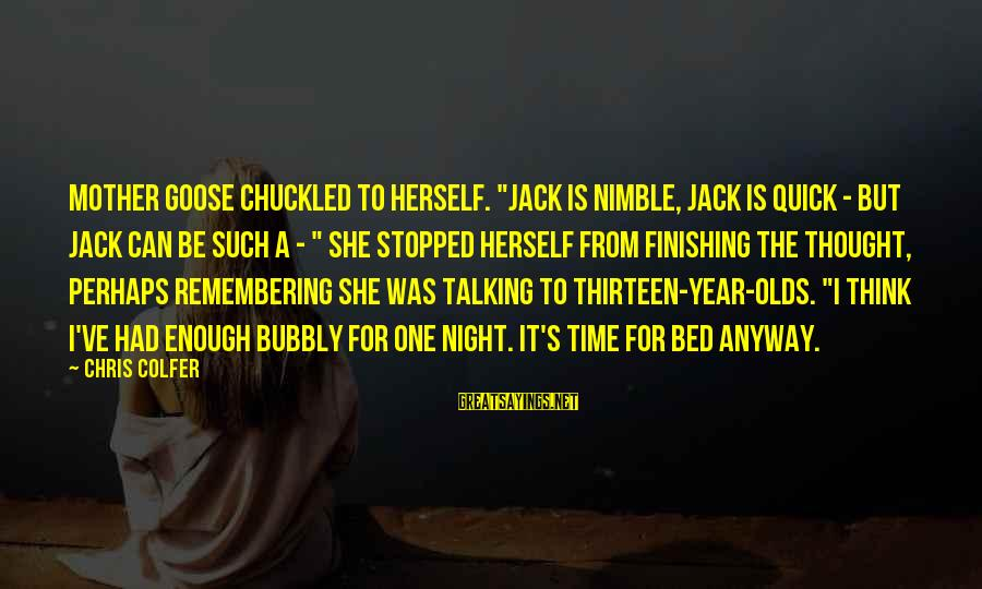 "From Mother Sayings By Chris Colfer: Mother Goose chuckled to herself. ""Jack is nimble, Jack is quick - but Jack can"