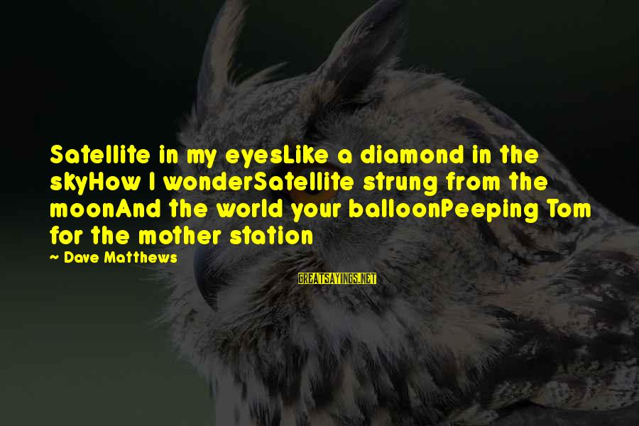 From Mother Sayings By Dave Matthews: Satellite in my eyesLike a diamond in the skyHow I wonderSatellite strung from the moonAnd