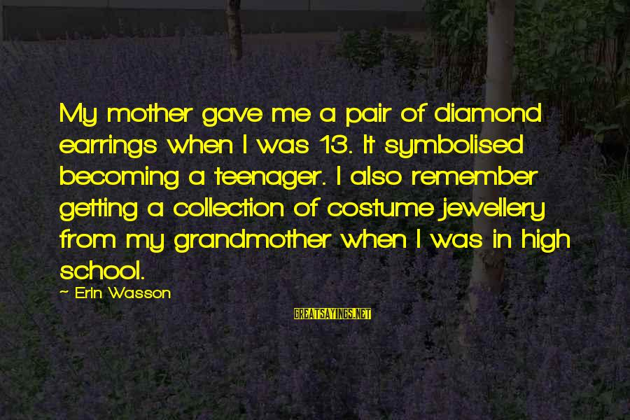 From Mother Sayings By Erin Wasson: My mother gave me a pair of diamond earrings when I was 13. It symbolised