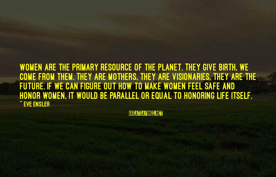 From Mother Sayings By Eve Ensler: Women are the primary resource of the planet. They give birth, we come from them.