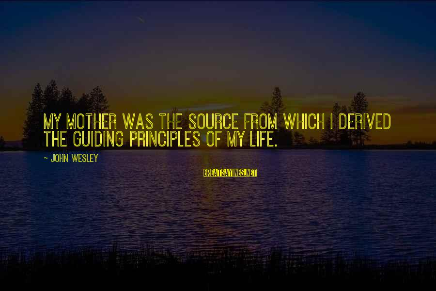 From Mother Sayings By John Wesley: My mother was the source from which I derived the guiding principles of my life.