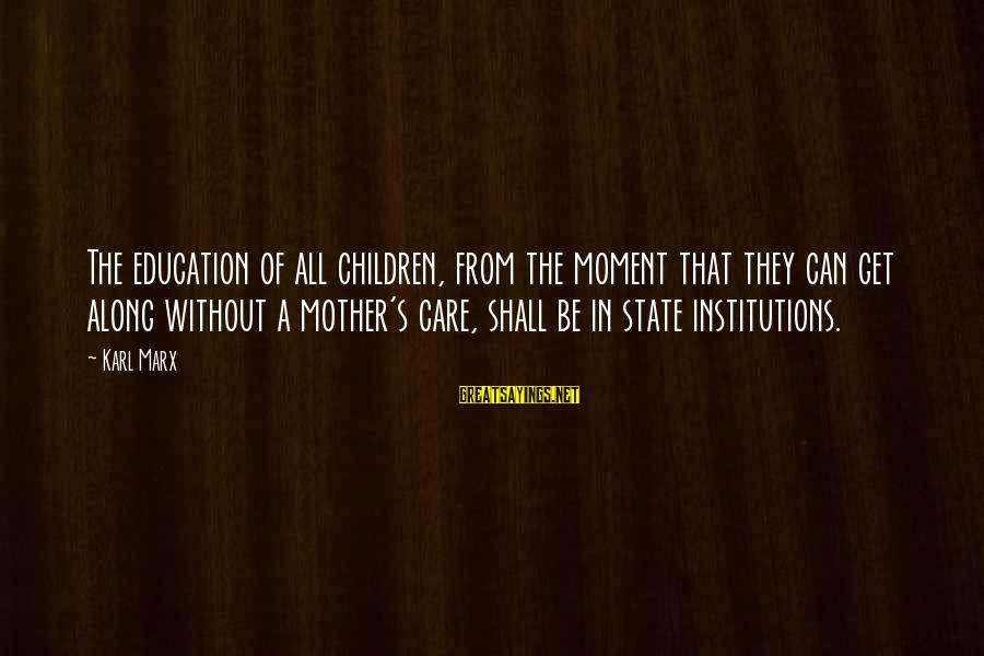 From Mother Sayings By Karl Marx: The education of all children, from the moment that they can get along without a